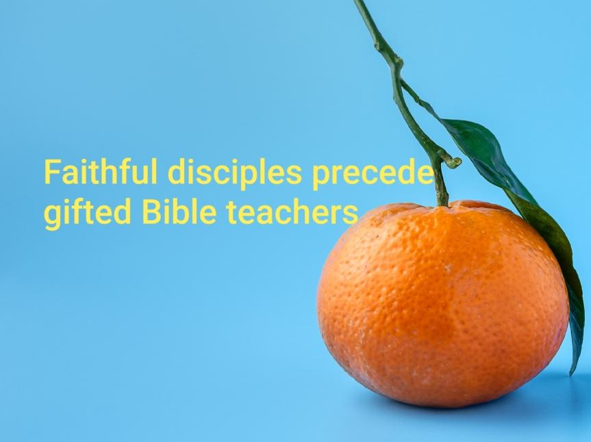 Faithful disciples precede gifted Bibleteachers